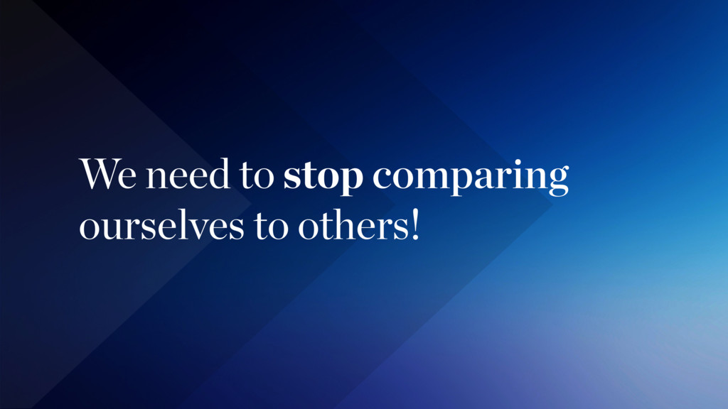 We need to stop comparing  ourselves to others!