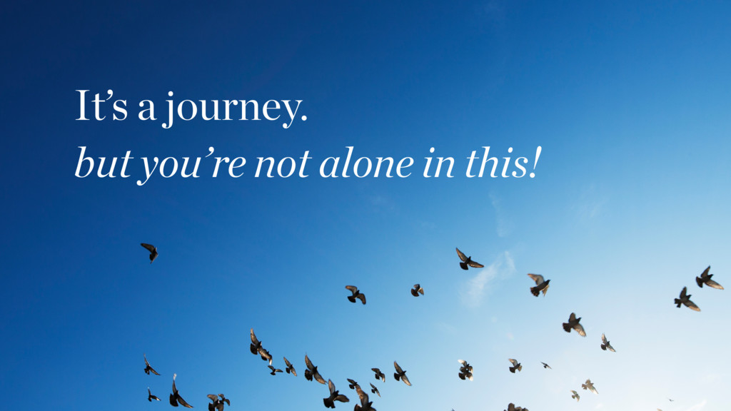 It's a journey. but you're not alone in this!