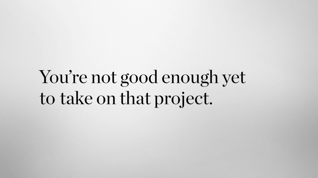 take on that project. You're not good enough ye...