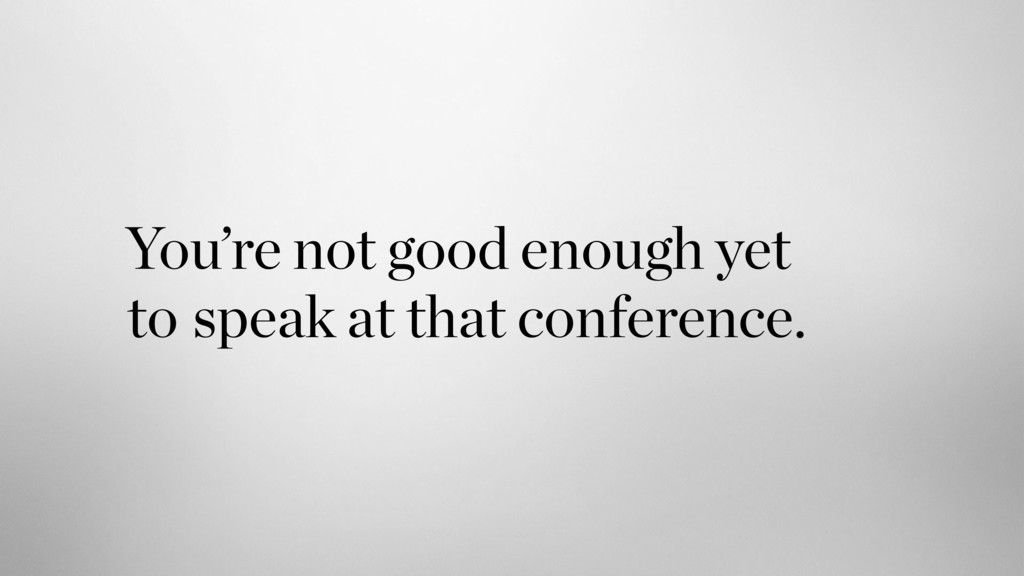 speak at that conference. You're not good enoug...