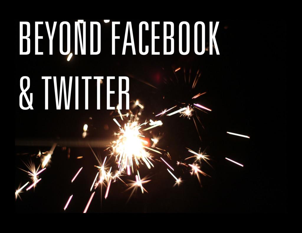 BEYOND FACEBOOK & TWITTER