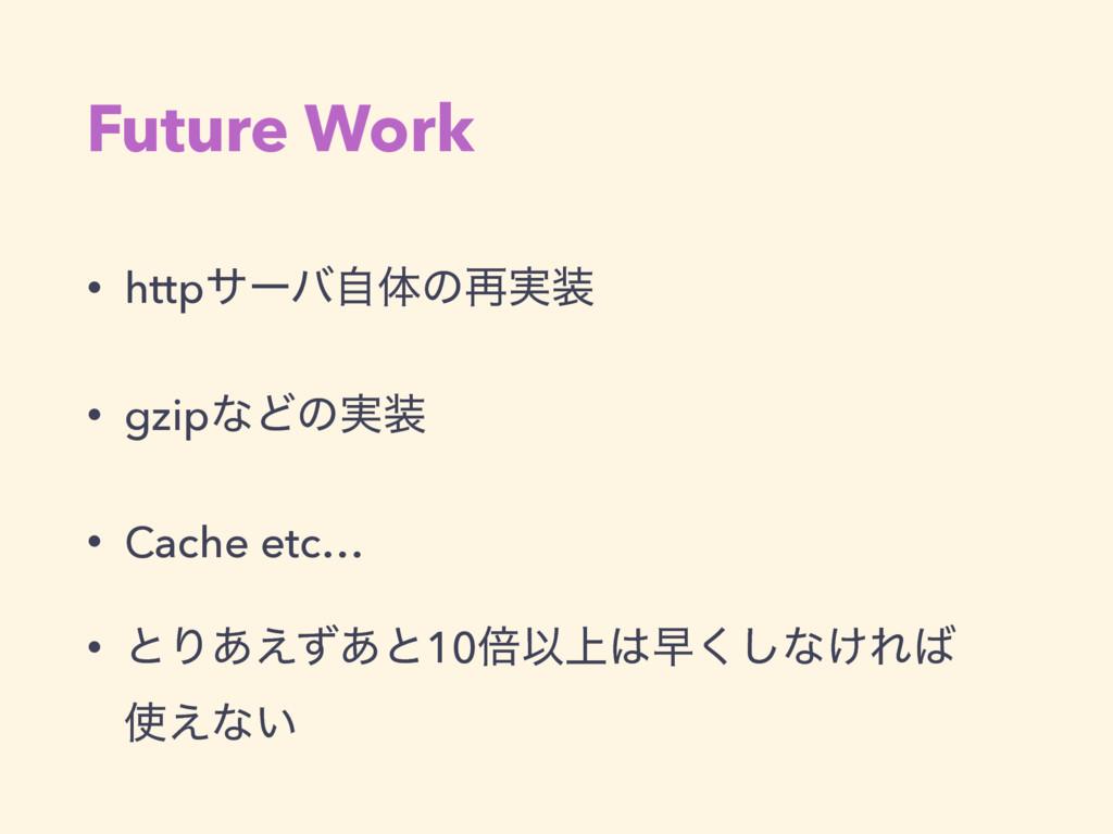 Future Work • httpαʔόࣗମͷ࠶࣮ • gzipͳͲͷ࣮ • Cache...