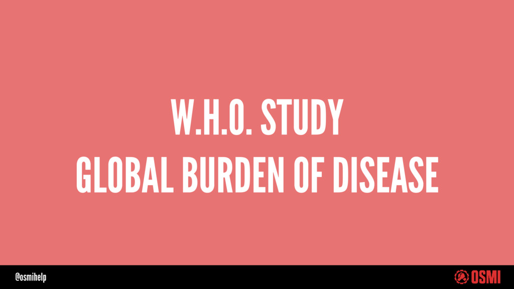 @osmihelp W.H.O. STUDY GLOBAL BURDEN OF DISEASE