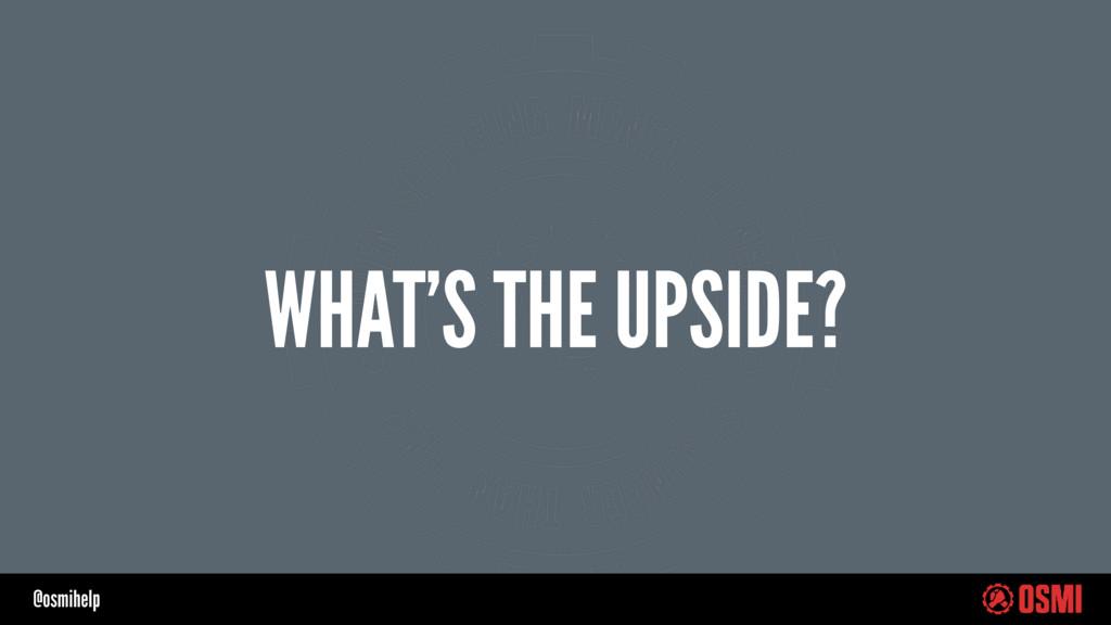 @osmihelp WHAT'S THE UPSIDE?
