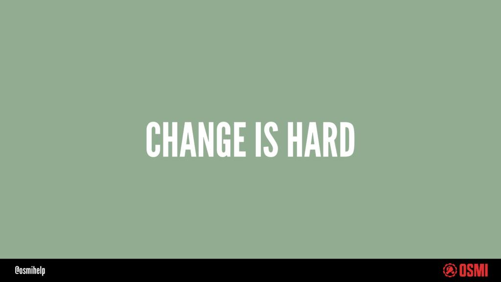 @osmihelp CHANGE IS HARD