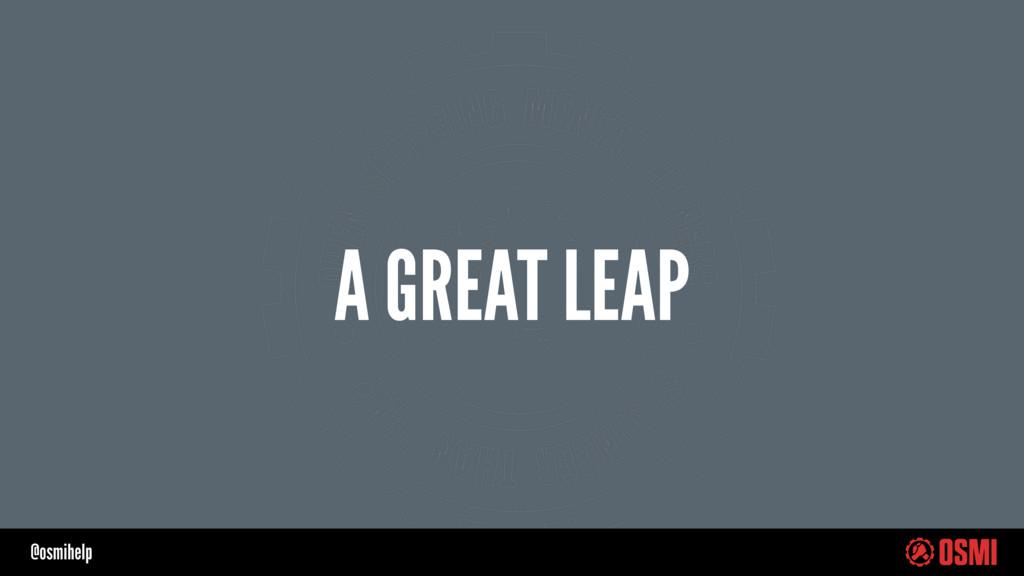 @osmihelp A GREAT LEAP