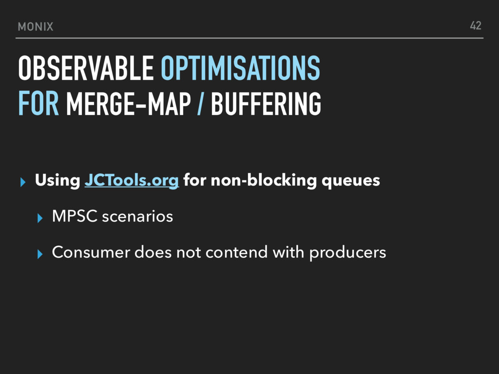MONIX OBSERVABLE OPTIMISATIONS ▸ Using JCTools....