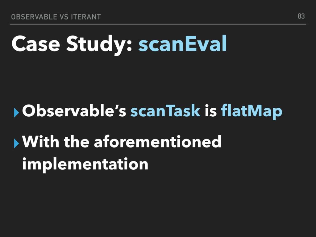 OBSERVABLE VS ITERANT Case Study: scanEval ▸Obs...