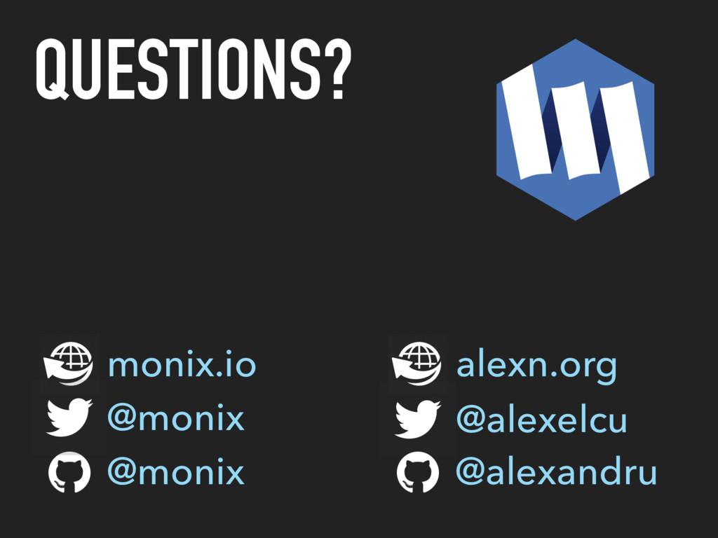 QUESTIONS? monix.io @monix @alexelcu @alexandru...