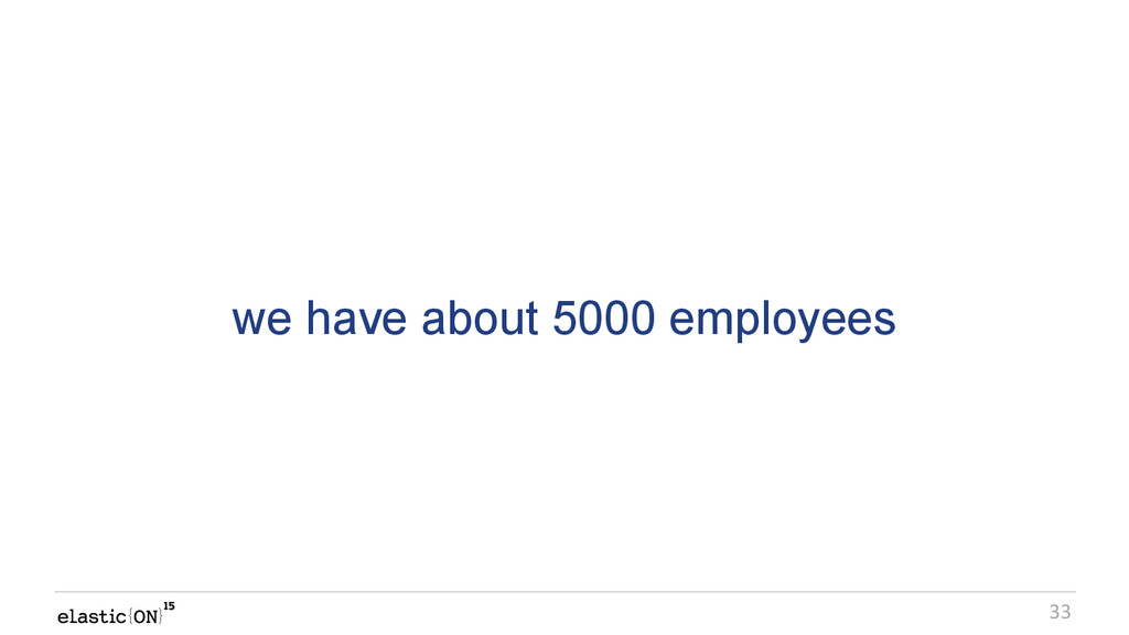 { } 33 we have about 5000 employees