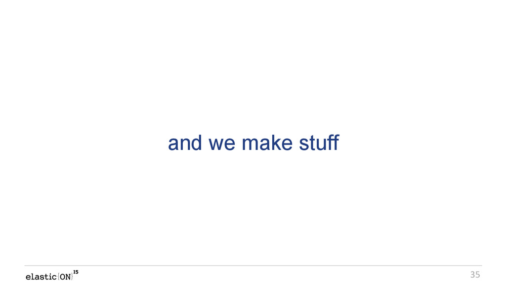 { } 35 and we make stuff