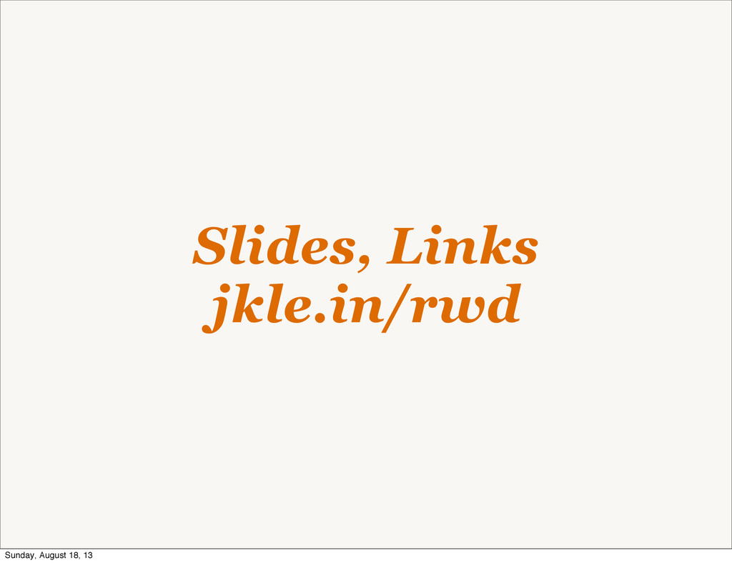 Slides, Links jkle.in/rwd Sunday, August 18, 13