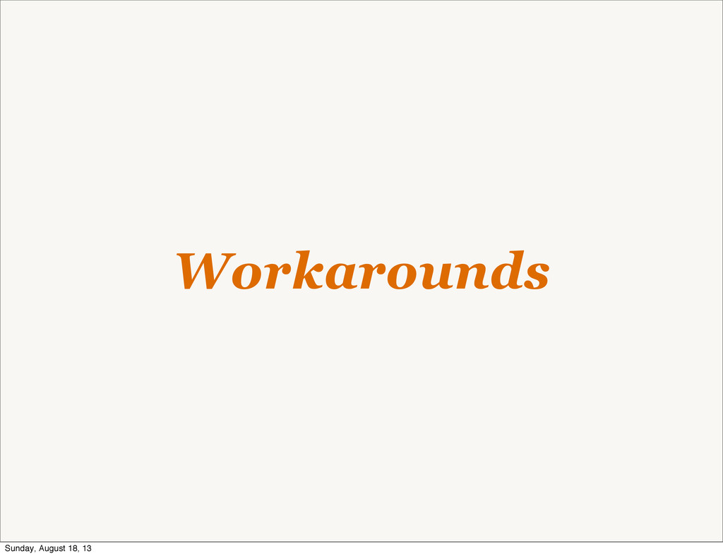 Workarounds Sunday, August 18, 13