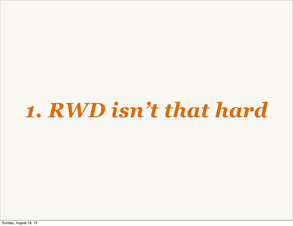 1. RWD isn't that hard Sunday, August 18, 13
