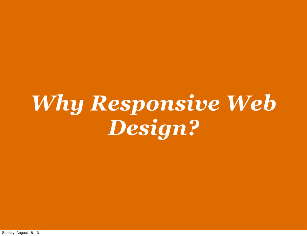 Why Responsive Web Design? Sunday, August 18, 13