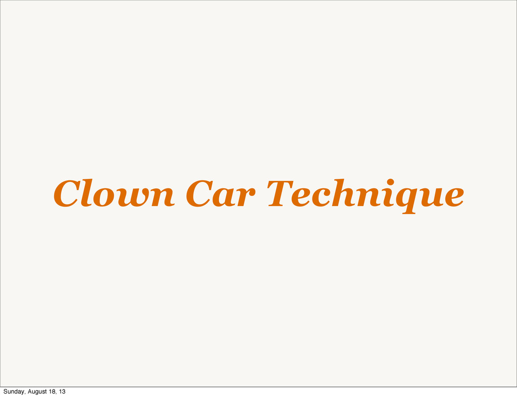 Clown Car Technique Sunday, August 18, 13