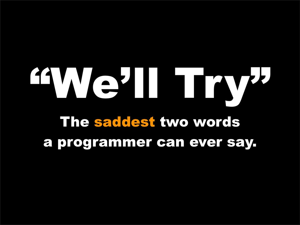 """We'll Try"" The saddest two words a programmer ..."