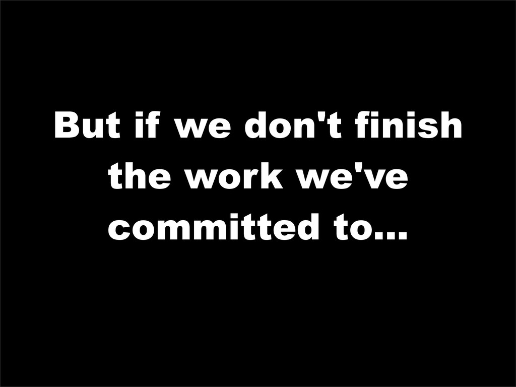 But if we don't finish the work we've committed...