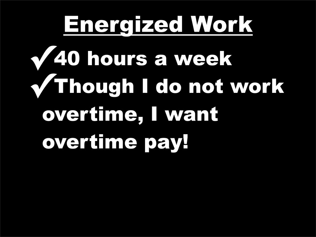 Energized Work ✓40 hours a week ✓Though I do no...