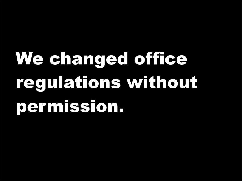 We changed office regulations without permissio...