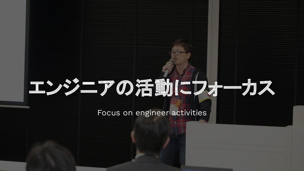 エンジニアの活動にフォーカス Focus on engineer activities