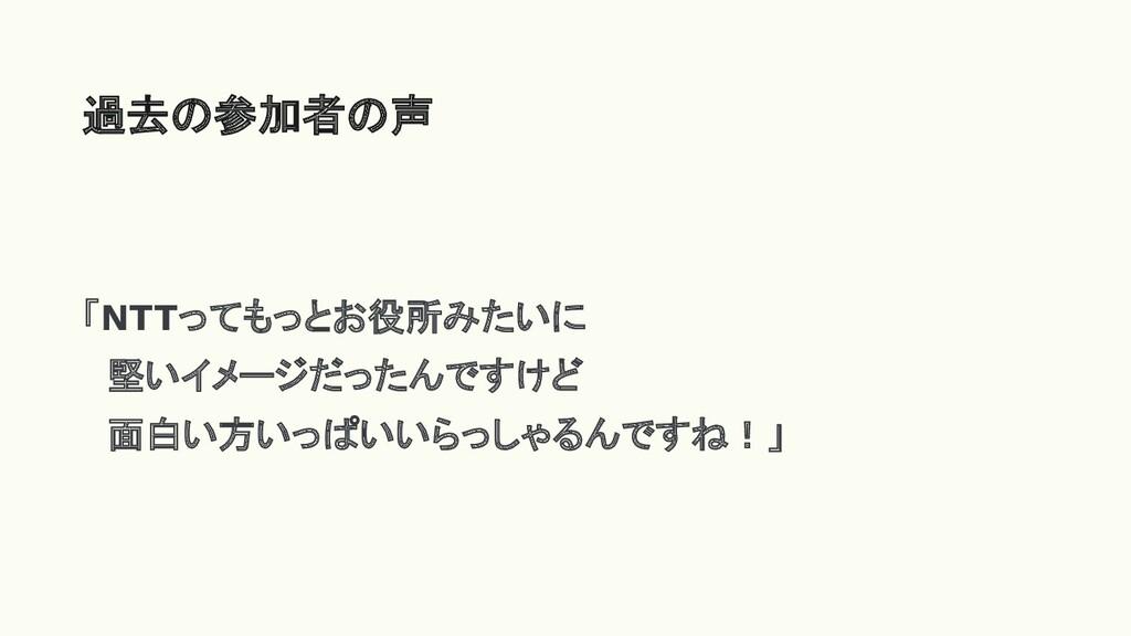 過去の参加者の声 「NTTってもっとお役所みたいに  堅いイメージだったんですけど  面白い方...