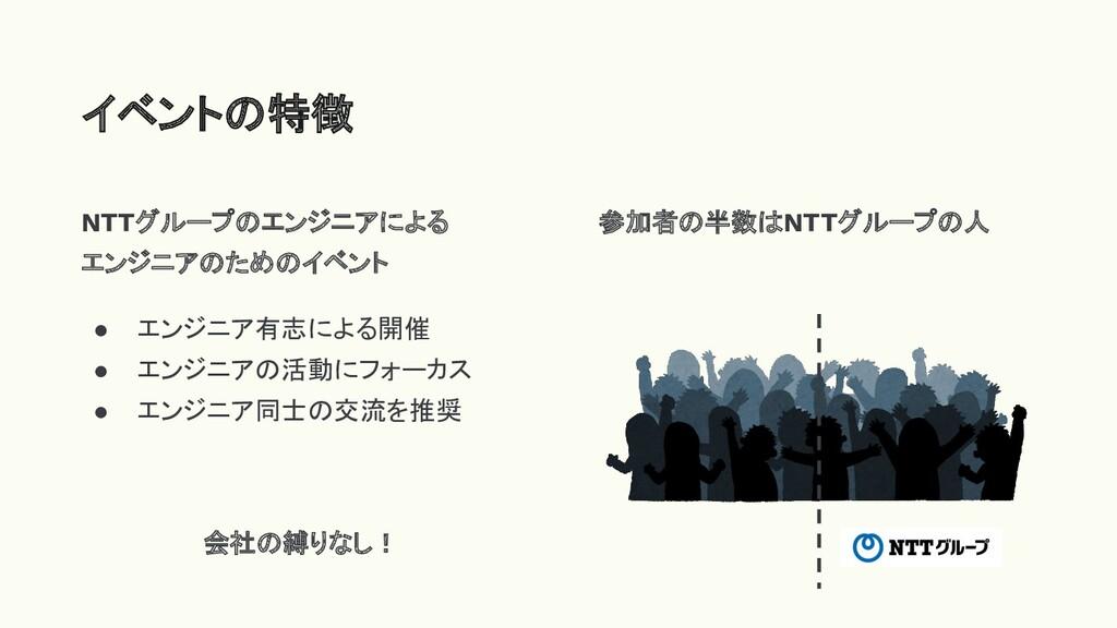 NTTグループのエンジニアによる エンジニアのためのイベント ● エンジニア有志による開催 ●...