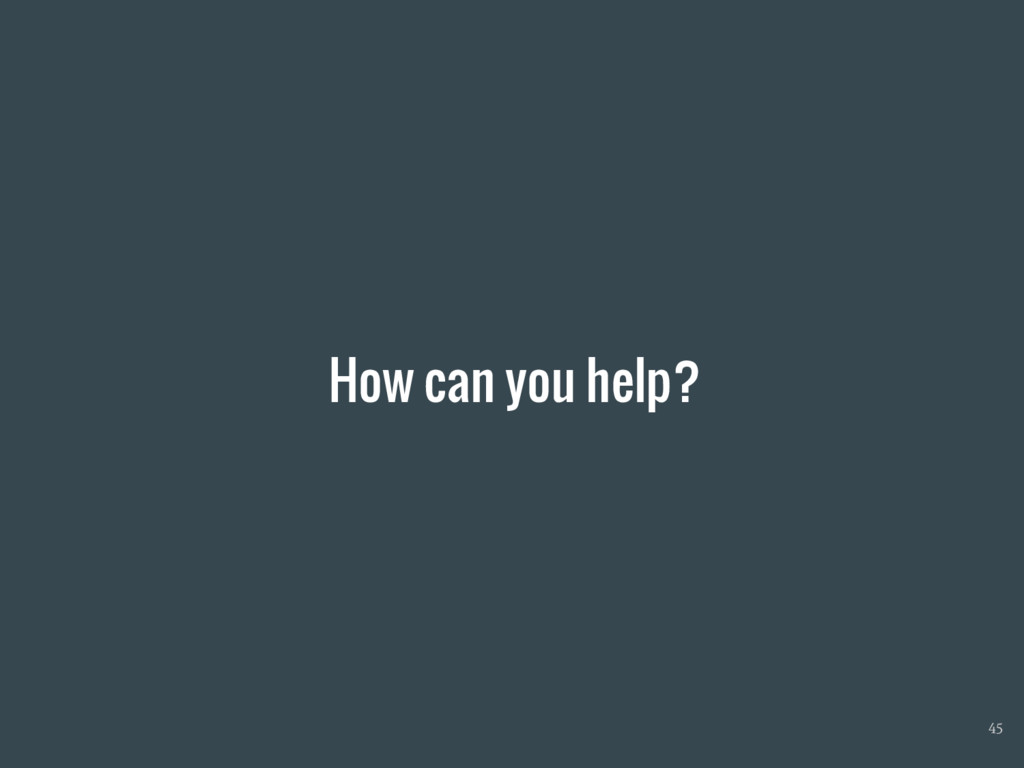How can you help? 45