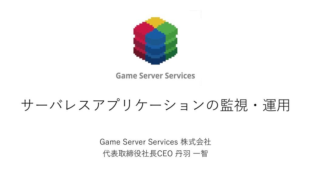 サーバレスアプリケーションの監視・運⽤ Game Server Services 株式会社 代...