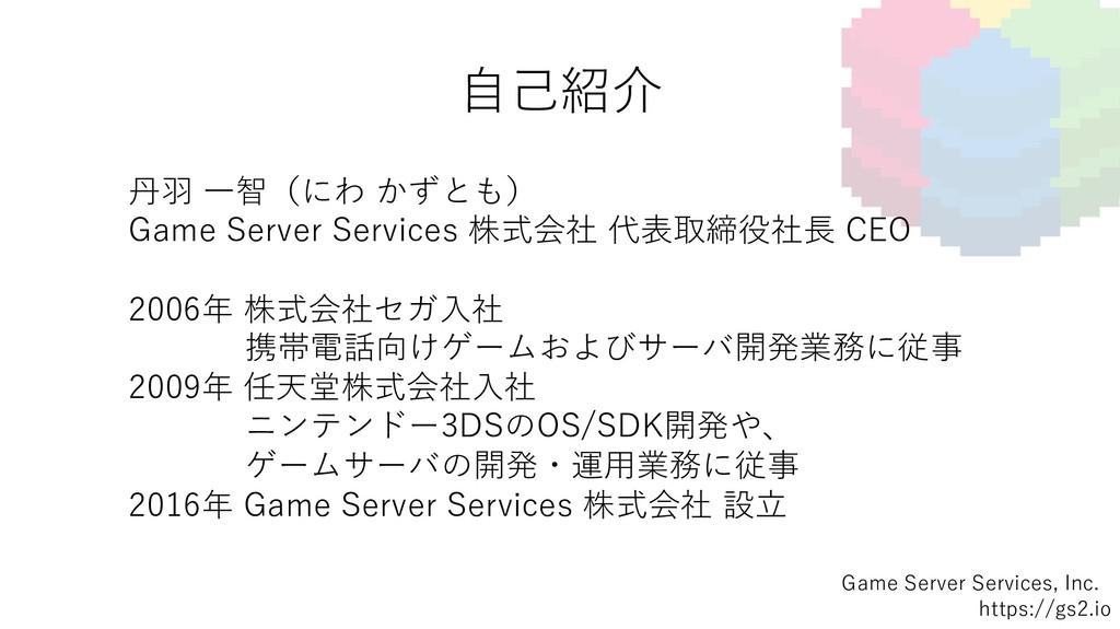 ⾃⼰紹介 Game Server Services, Inc. https://gs2.io ...