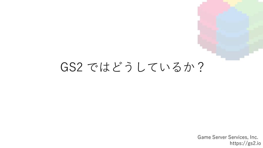 GS2 ではどうしているか? Game Server Services, Inc. https...