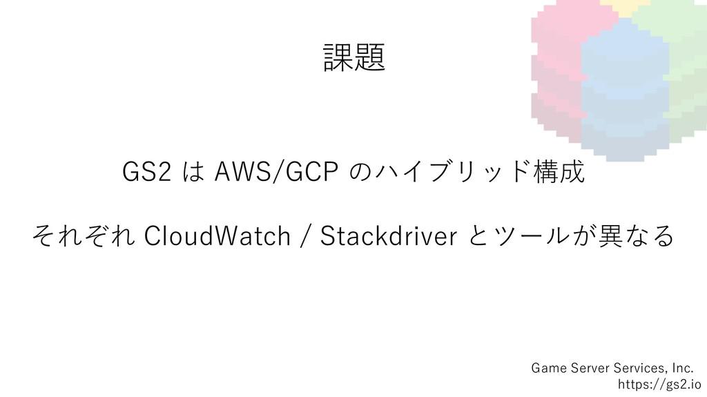 課題 Game Server Services, Inc. https://gs2.io GS...