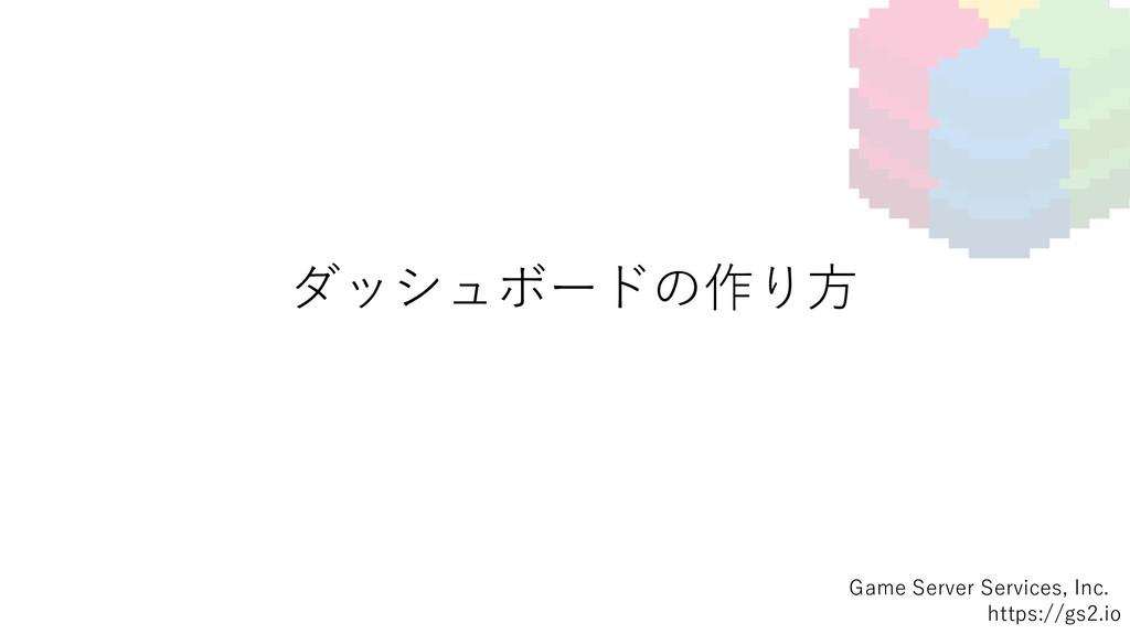 ダッシュボードの作り⽅ Game Server Services, Inc. https://...