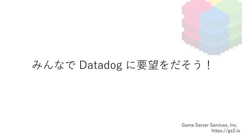 みんなで Datadog に要望をだそう! Game Server Services, Inc...
