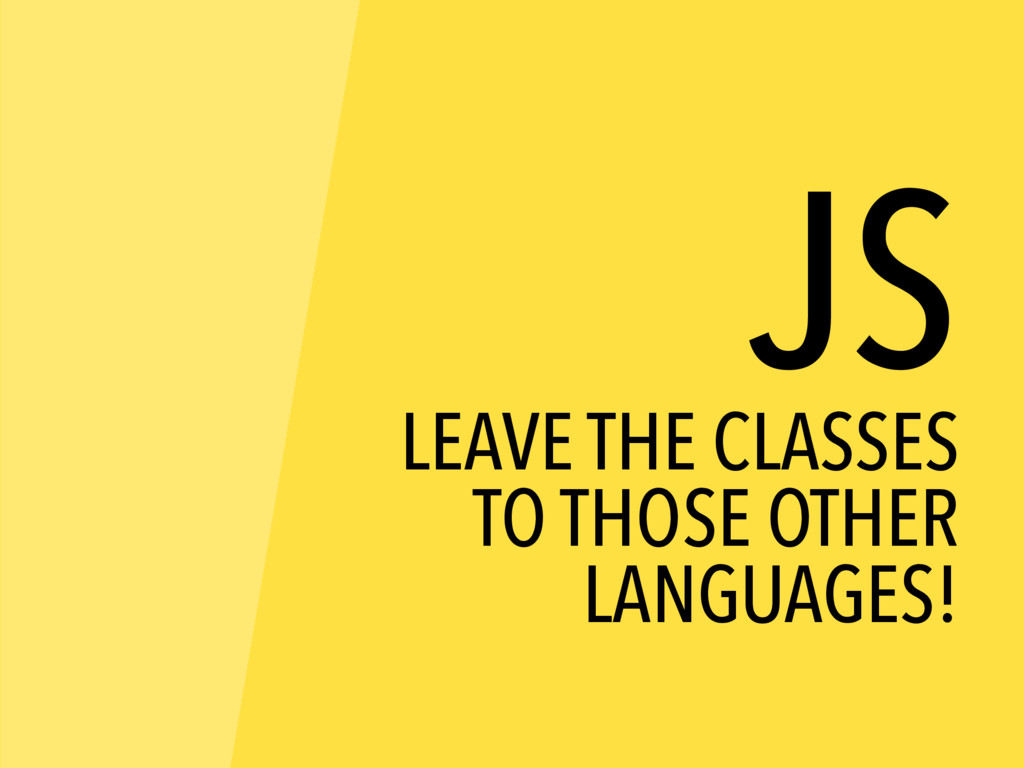 JS LEAVE THE CLASSES TO THOSE OTHER LANGUAGES!