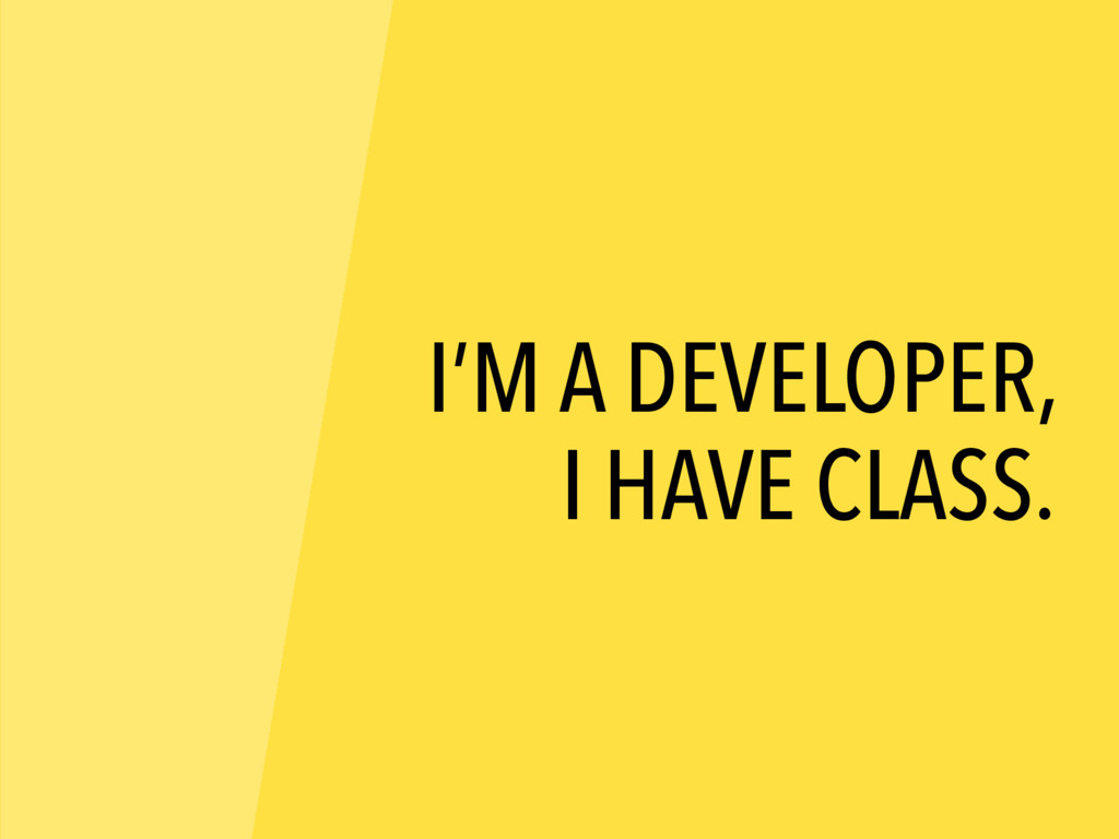 I'M A DEVELOPER, I HAVE CLASS.
