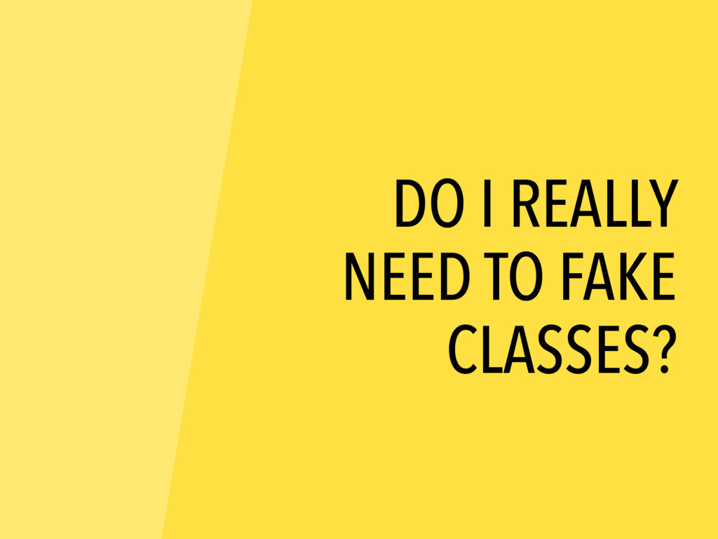 DO I REALLY NEED TO FAKE CLASSES?