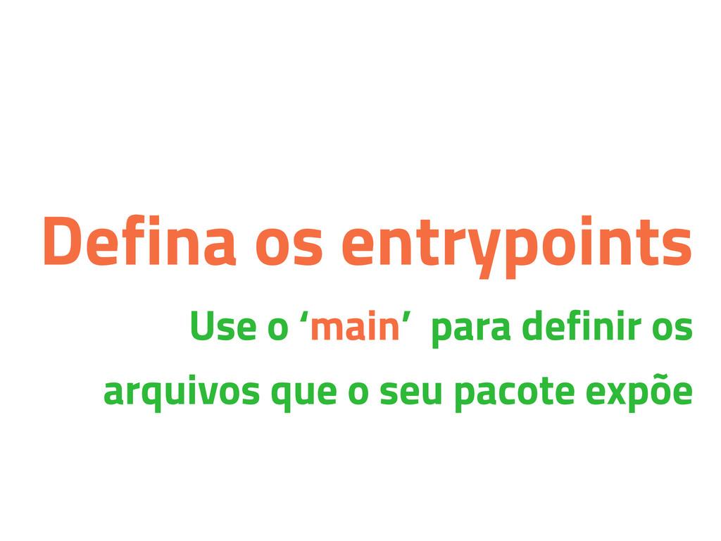 Defina os entrypoints Use o 'main' para definir...