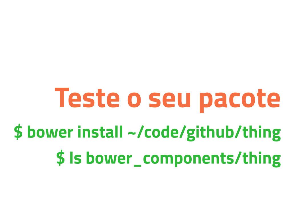 Teste o seu pacote $ bower install ~/code/githu...
