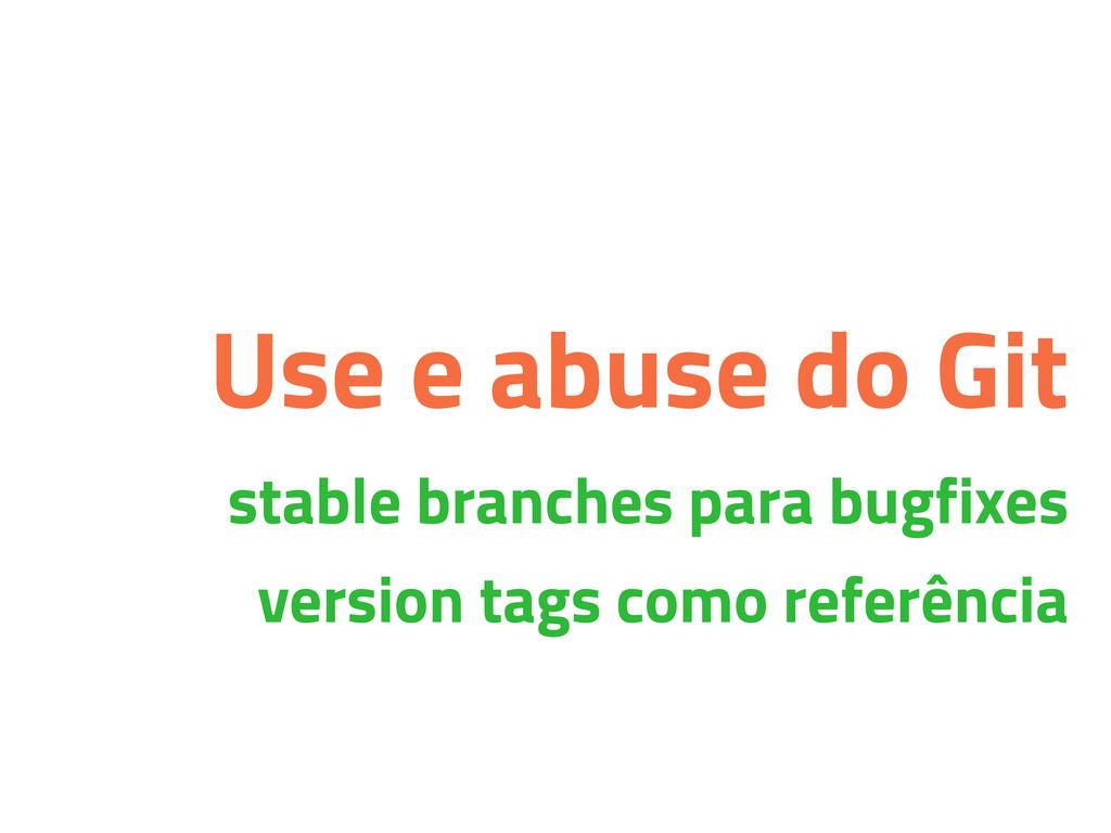 Use e abuse do Git stable branches para bugfixe...
