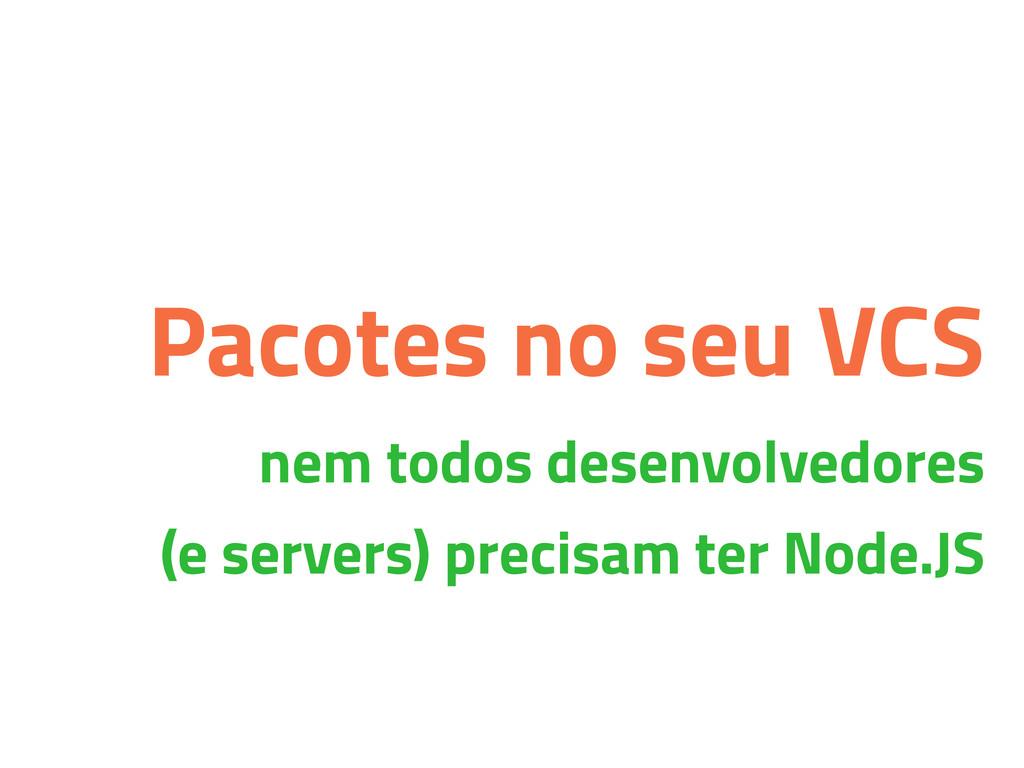 Pacotes no seu VCS nem todos desenvolvedores (e...
