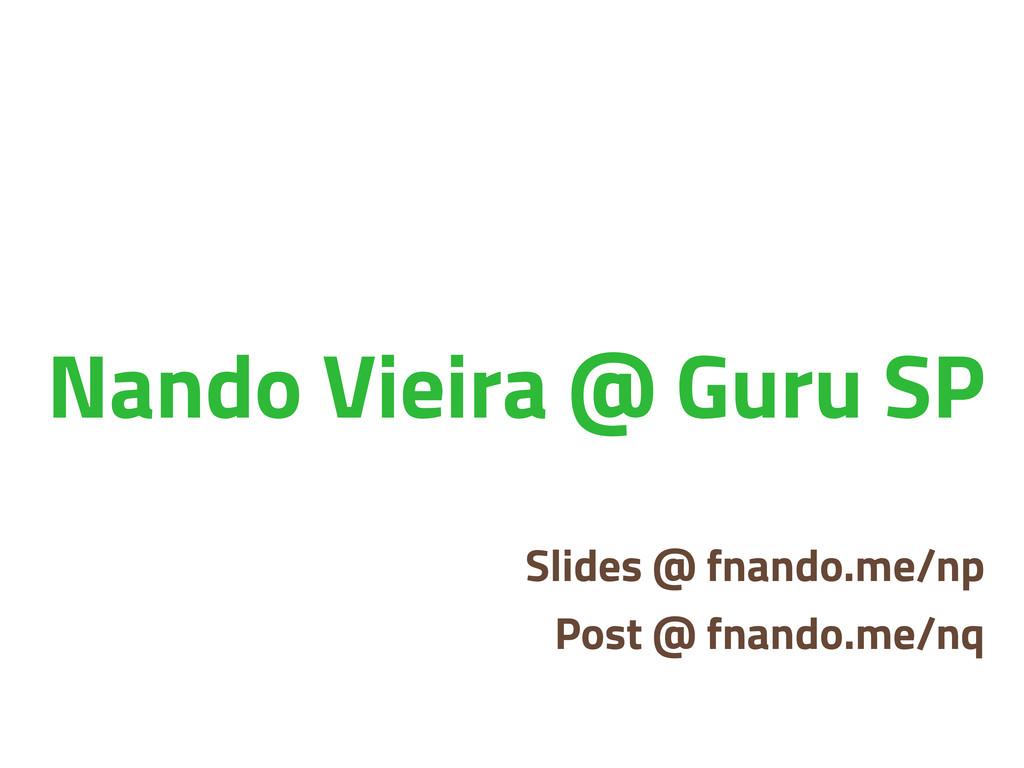 Nando Vieira @ Guru SP Slides @ fnando.me/np Po...