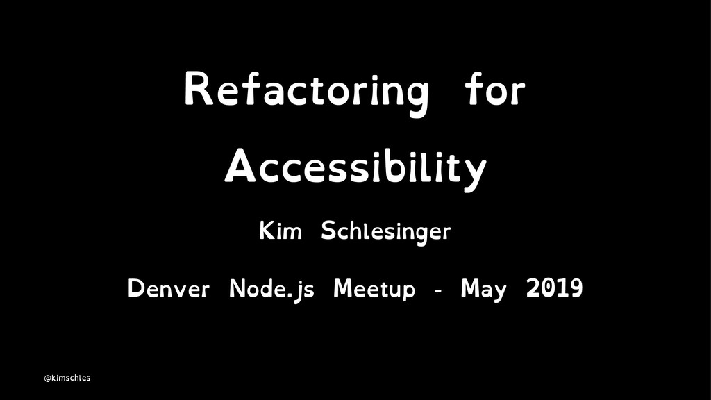 Refactoring for Accessibility Kim Schlesinger D...