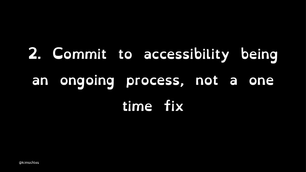 2. Commit to accessibility being an ongoing pro...