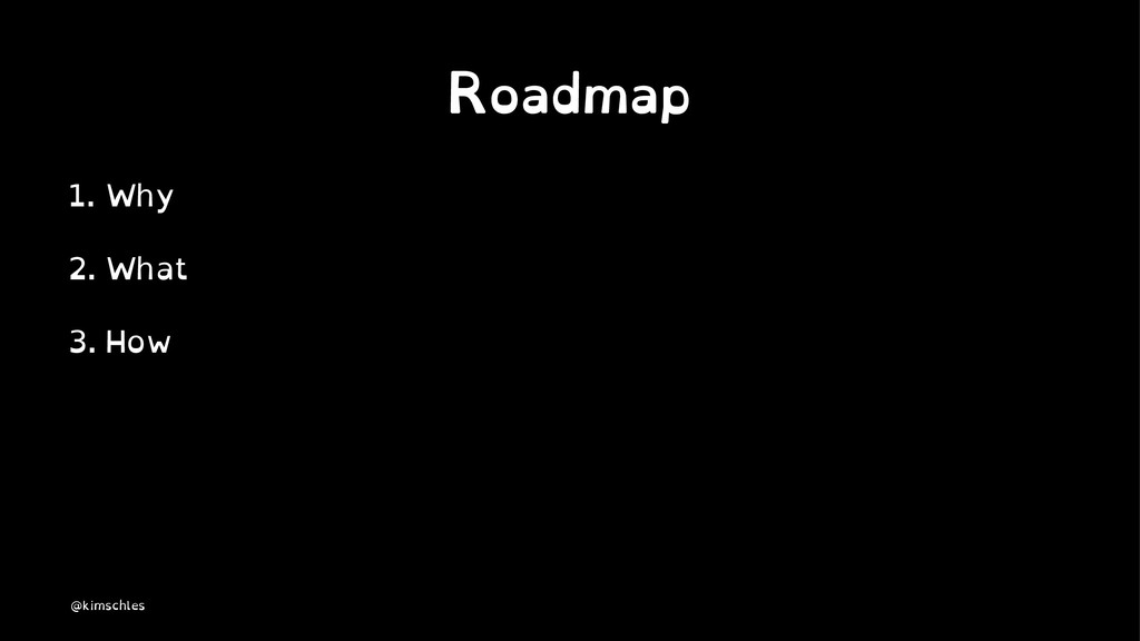 Roadmap 1. Why 2. What 3. How @kimschles
