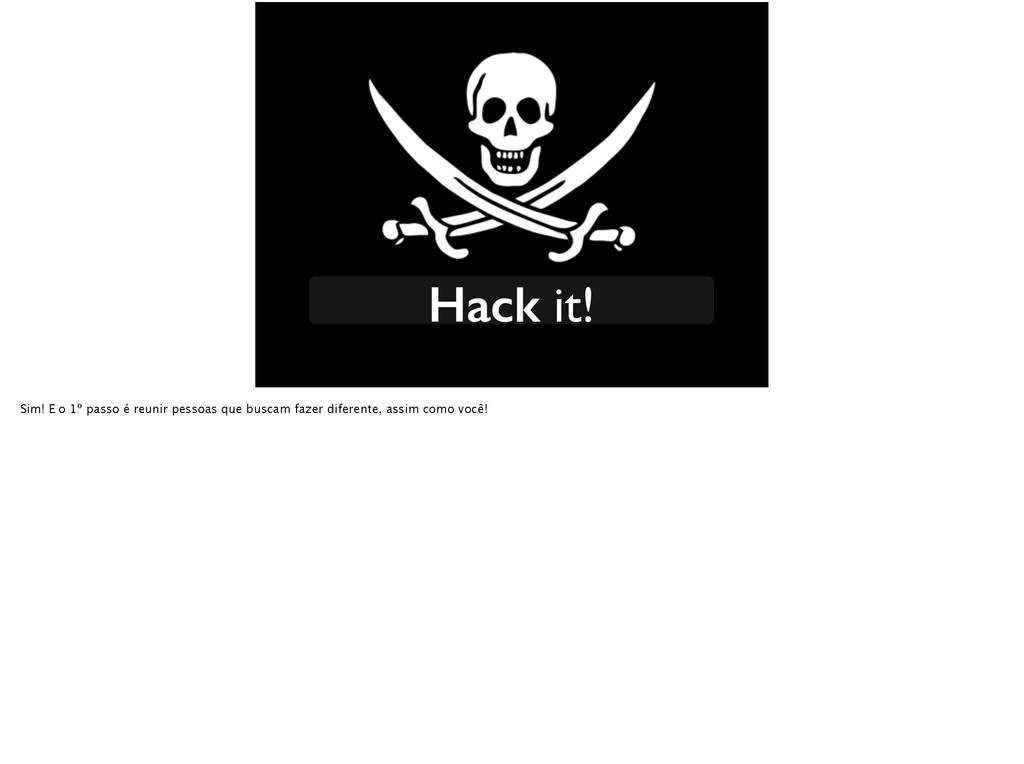 Hack it! Sim! E o 1º passo é reunir pessoas que...