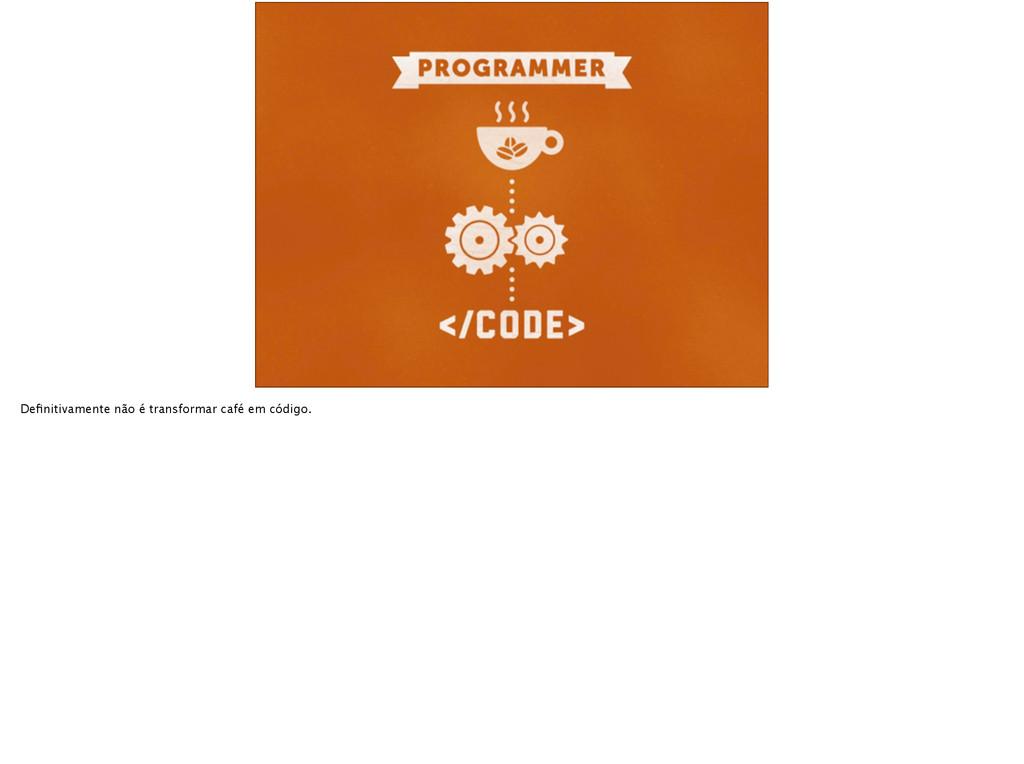 Definitivamente não é transformar café em código.