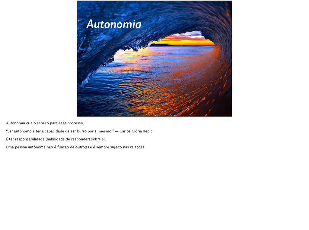 Autonomia Autonomia cria o espaço para esse pro...
