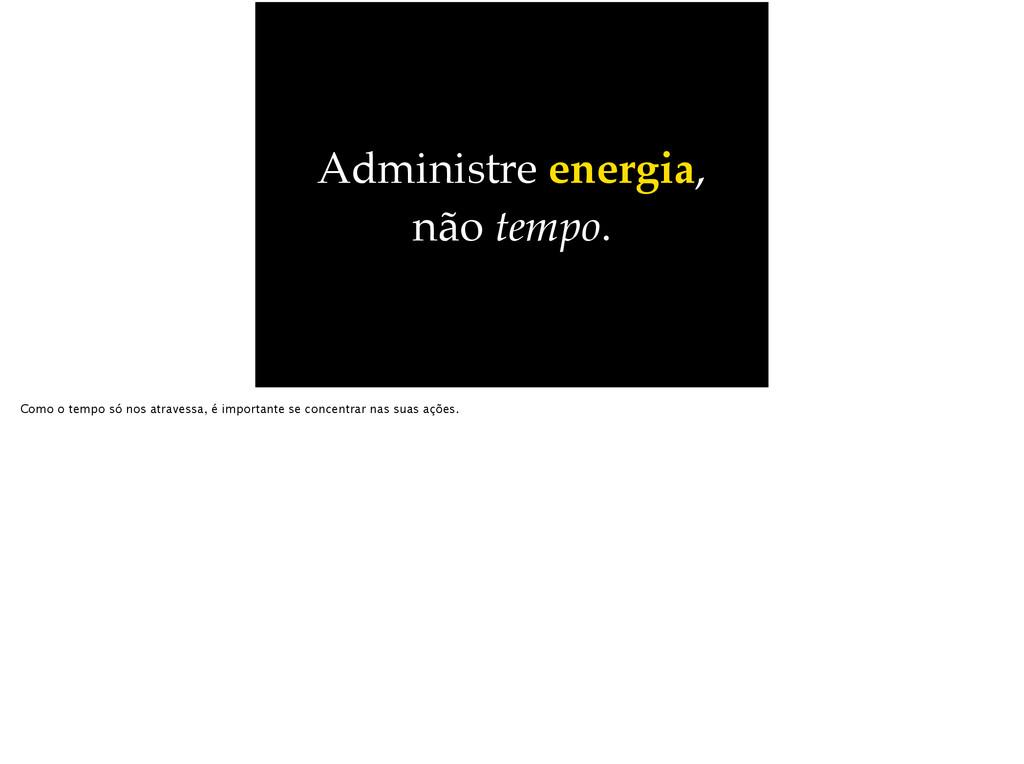 Administre energia, não tempo. Como o tempo só ...