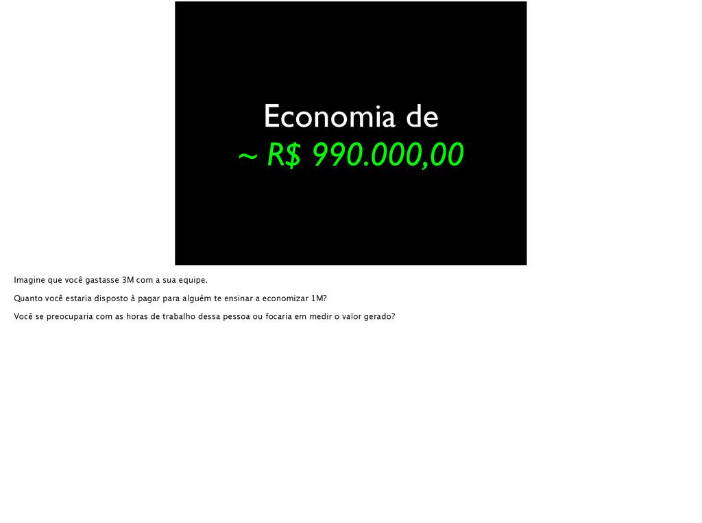 Economia de ~ R$ 990.000,00 Imagine que você ga...